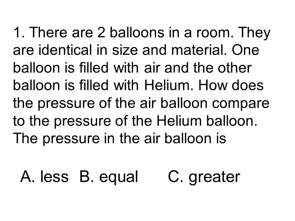 1. There are 2 balloons in a room. They are identical in size and material. One balloon is filled with air and the other balloon is filled with Helium