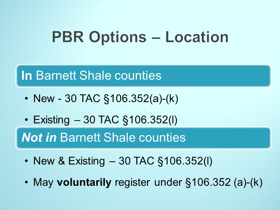 In Barnett Shale counties New - 30 TAC §106.352(a)-(k) Existing – 30 TAC §106.352(l) Not in Barnett Shale counties New & Existing – 30 TAC §106.352(l)