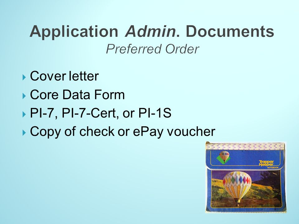 Cover letter Core Data Form PI-7, PI-7-Cert, or PI-1S Copy of check or ePay voucher
