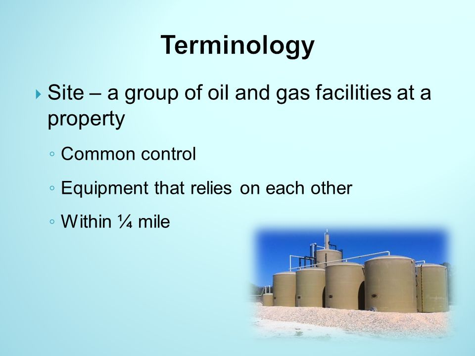 Site – a group of oil and gas facilities at a property Common control Equipment that relies on each other Within ¼ mile