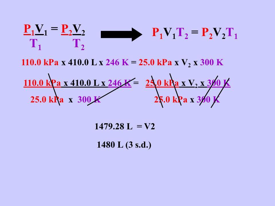P 1 V 1 = P 2 V 2 T 1 T 2 P 1 V 1 T 2 = P 2 V 2 T 1 110.0 kPa x 410.0 L x 246 K = 25.0 kPa x V 2 x 300 K 25.0 kPa x 300 K 25.0 kPa x 300 K 1479.28 L = V2 1480 L (3 s.d.)
