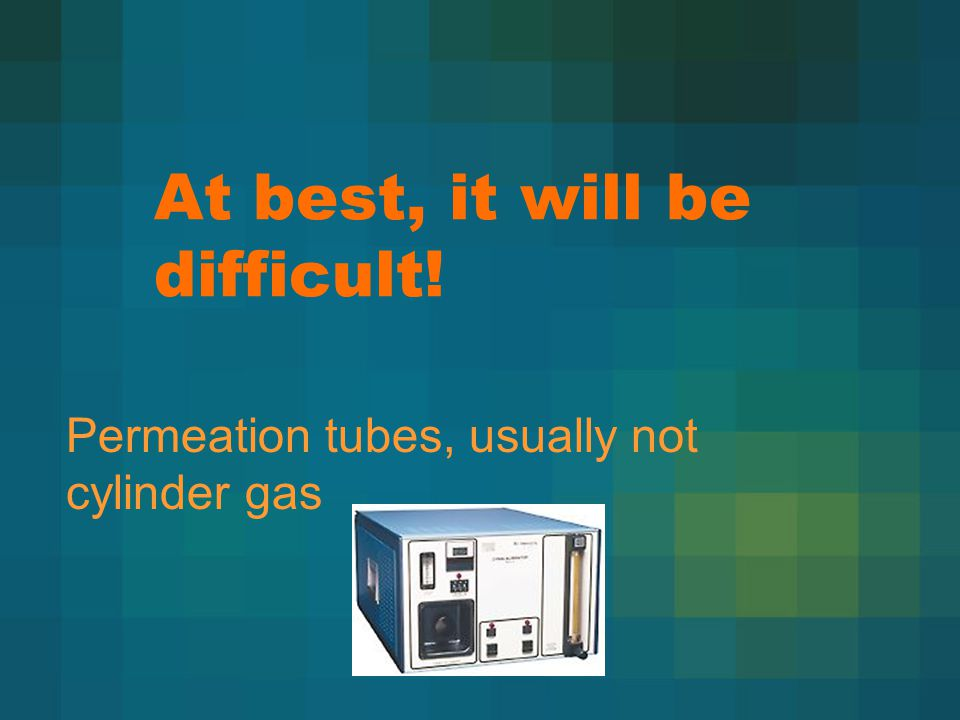 At best, it will be difficult! Permeation tubes, usually not cylinder gas