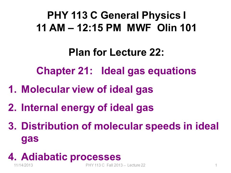 11/14/2013PHY 113 C Fall 2013 -- Lecture 221 PHY 113 C General Physics I 11 AM – 12:15 PM MWF Olin 101 Plan for Lecture 22: Chapter 21: Ideal gas equa