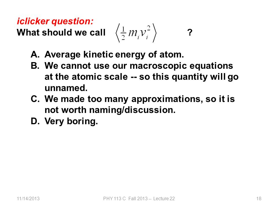 11/14/2013PHY 113 C Fall 2013 -- Lecture 2218 iclicker question: What should we call ? A.Average kinetic energy of atom. B.We cannot use our macroscop