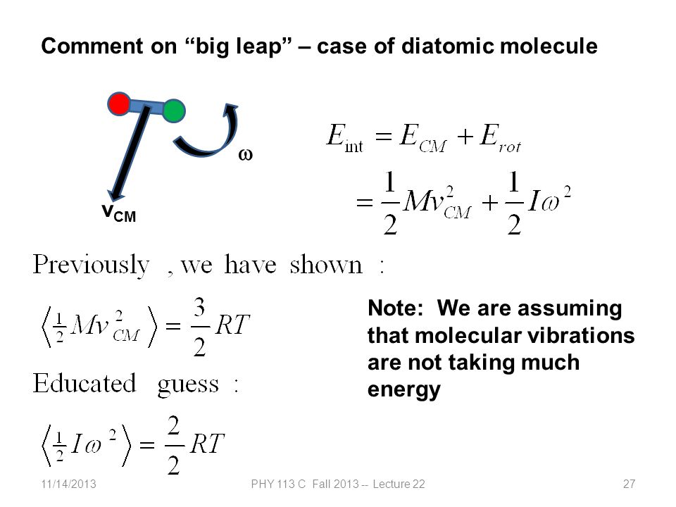 11/14/2013PHY 113 C Fall 2013 -- Lecture 2227 Comment on big leap – case of diatomic molecule v CM Note: We are assuming that molecular vibrations are not taking much energy