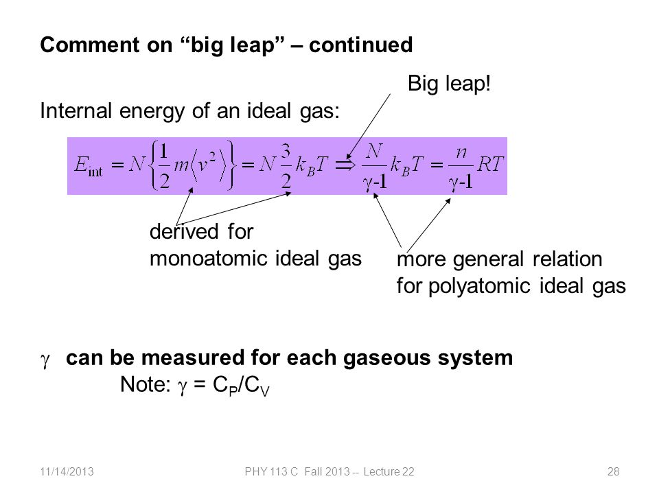 11/14/2013PHY 113 C Fall 2013 -- Lecture 2228 Comment on big leap – continued Internal energy of an ideal gas: derived for monoatomic ideal gas more general relation for polyatomic ideal gas Big leap.