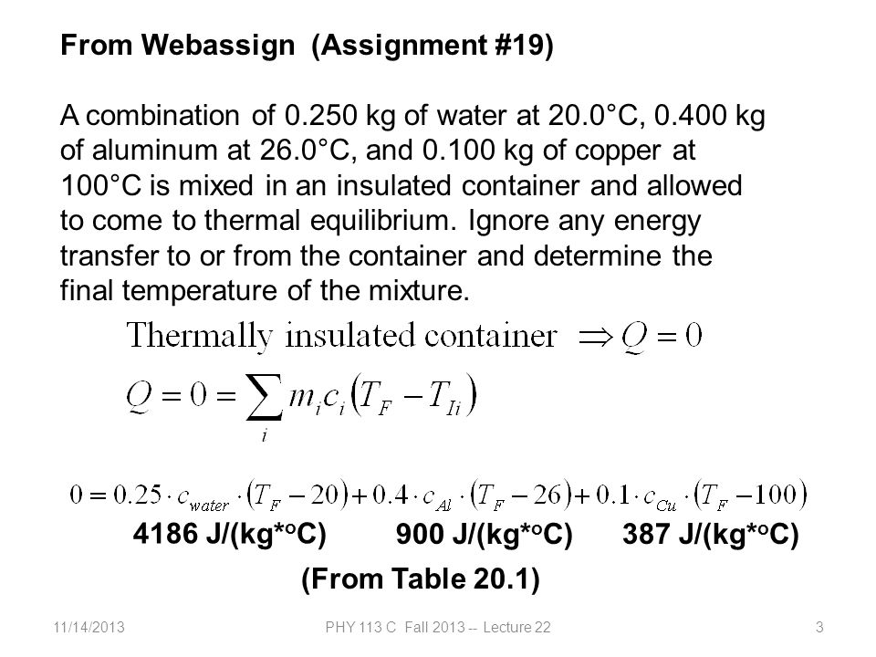 11/14/2013PHY 113 C Fall 2013 -- Lecture 223 From Webassign (Assignment #19) A combination of 0.250 kg of water at 20.0°C, 0.400 kg of aluminum at 26.0°C, and 0.100 kg of copper at 100°C is mixed in an insulated container and allowed to come to thermal equilibrium.