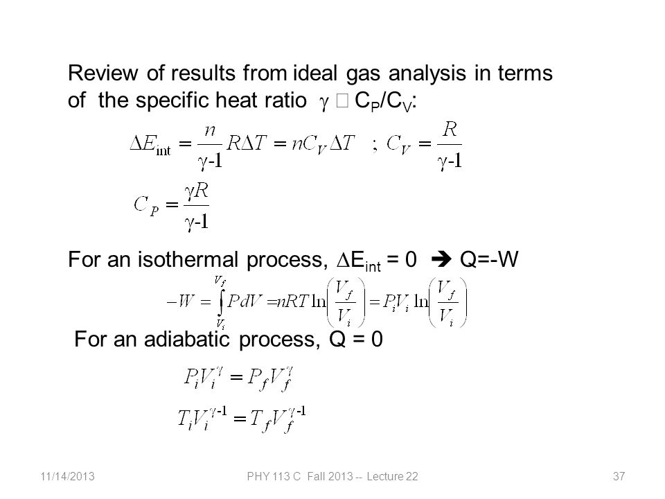 11/14/2013PHY 113 C Fall 2013 -- Lecture 2237 Review of results from ideal gas analysis in terms of the specific heat ratio C P /C V : For an isothermal process, E int = 0 Q=-W For an adiabatic process, Q = 0