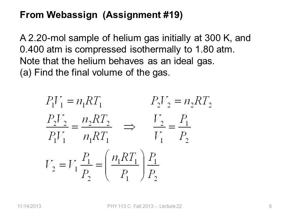 11/14/2013PHY 113 C Fall 2013 -- Lecture 226 From Webassign (Assignment #19) A 2.20-mol sample of helium gas initially at 300 K, and 0.400 atm is compressed isothermally to 1.80 atm.