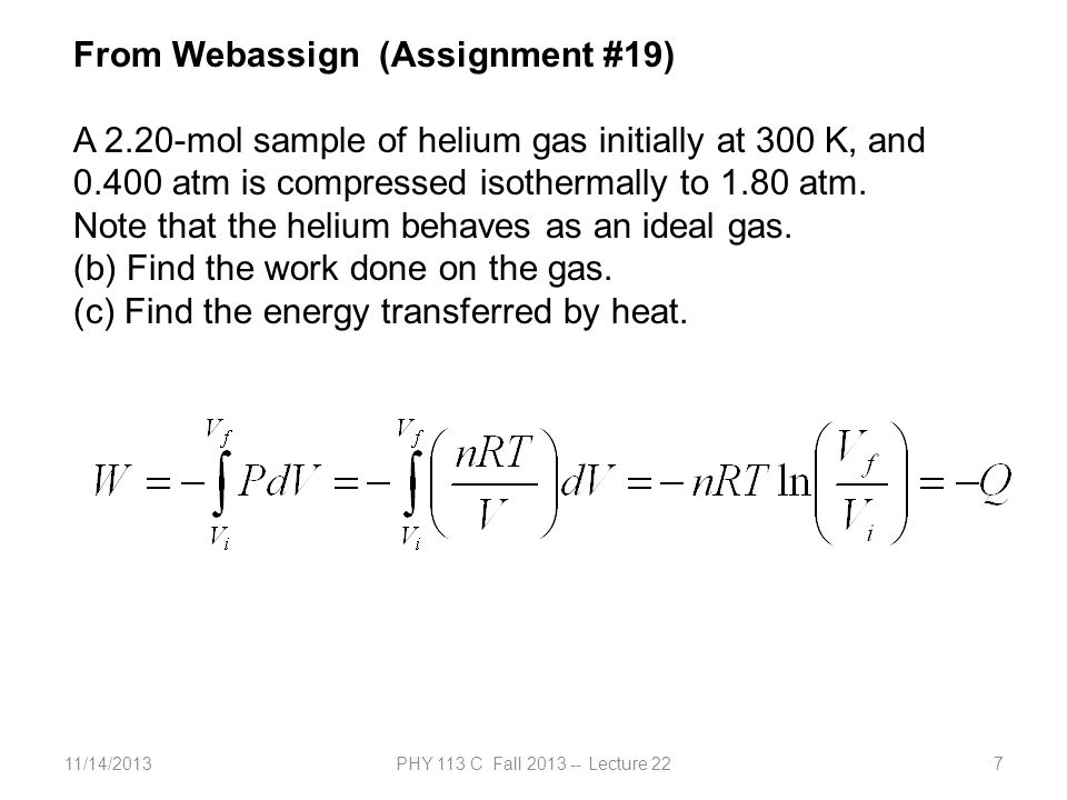 11/14/2013PHY 113 C Fall 2013 -- Lecture 2238 Note: It can be shown that the work done by an ideal gas which has an initial pressure P i and initial volume V i when it expands adiabatically to a volume V f is given by: