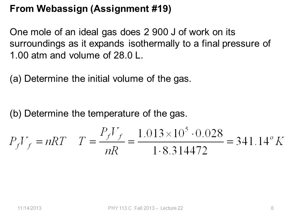 11/14/2013PHY 113 C Fall 2013 -- Lecture 228 From Webassign (Assignment #19) One mole of an ideal gas does 2 900 J of work on its surroundings as it expands isothermally to a final pressure of 1.00 atm and volume of 28.0 L.