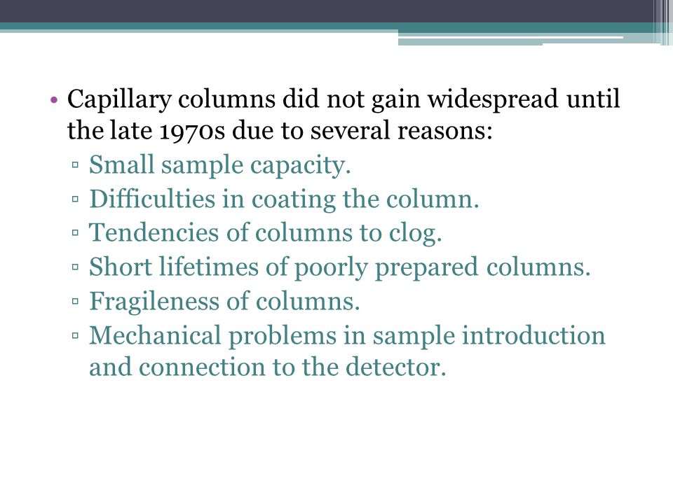 Capillary columns did not gain widespread until the late 1970s due to several reasons: Small sample capacity. Difficulties in coating the column. Tend