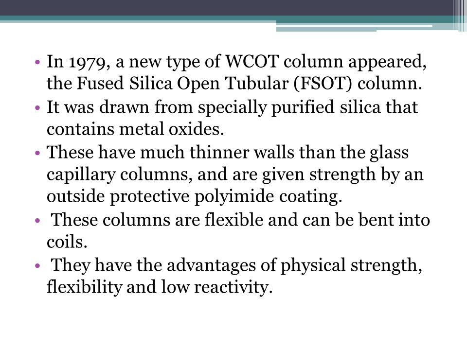 In 1979, a new type of WCOT column appeared, the Fused Silica Open Tubular (FSOT) column. It was drawn from specially purified silica that contains me