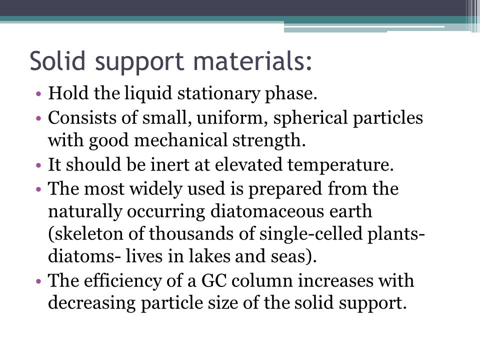 Solid support materials: Hold the liquid stationary phase. Consists of small, uniform, spherical particles with good mechanical strength. It should be