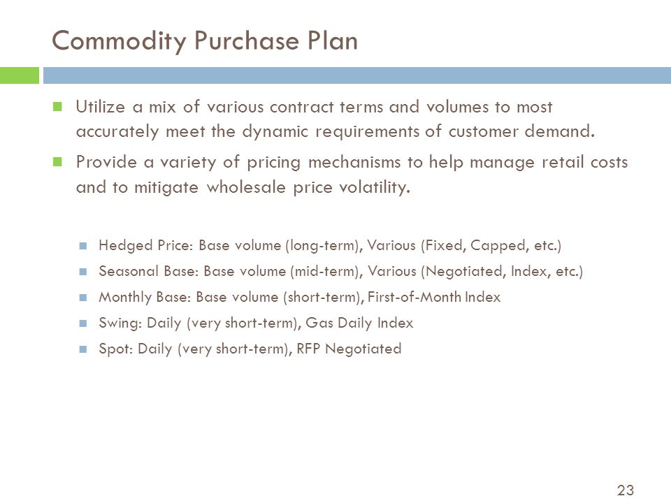 23 Commodity Purchase Plan Utilize a mix of various contract terms and volumes to most accurately meet the dynamic requirements of customer demand.
