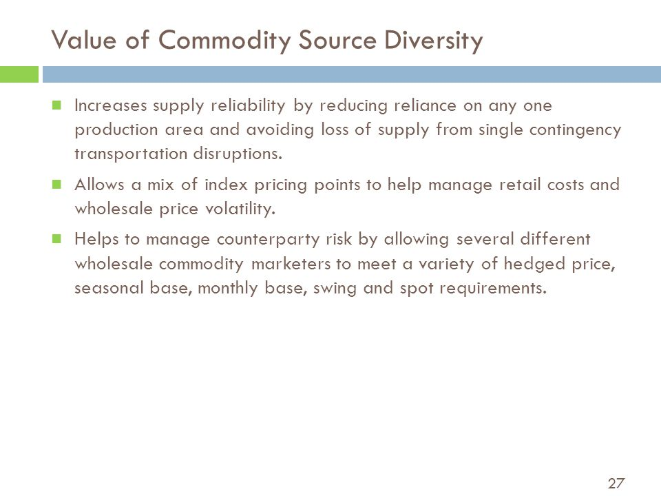 27 Value of Commodity Source Diversity Increases supply reliability by reducing reliance on any one production area and avoiding loss of supply from single contingency transportation disruptions.