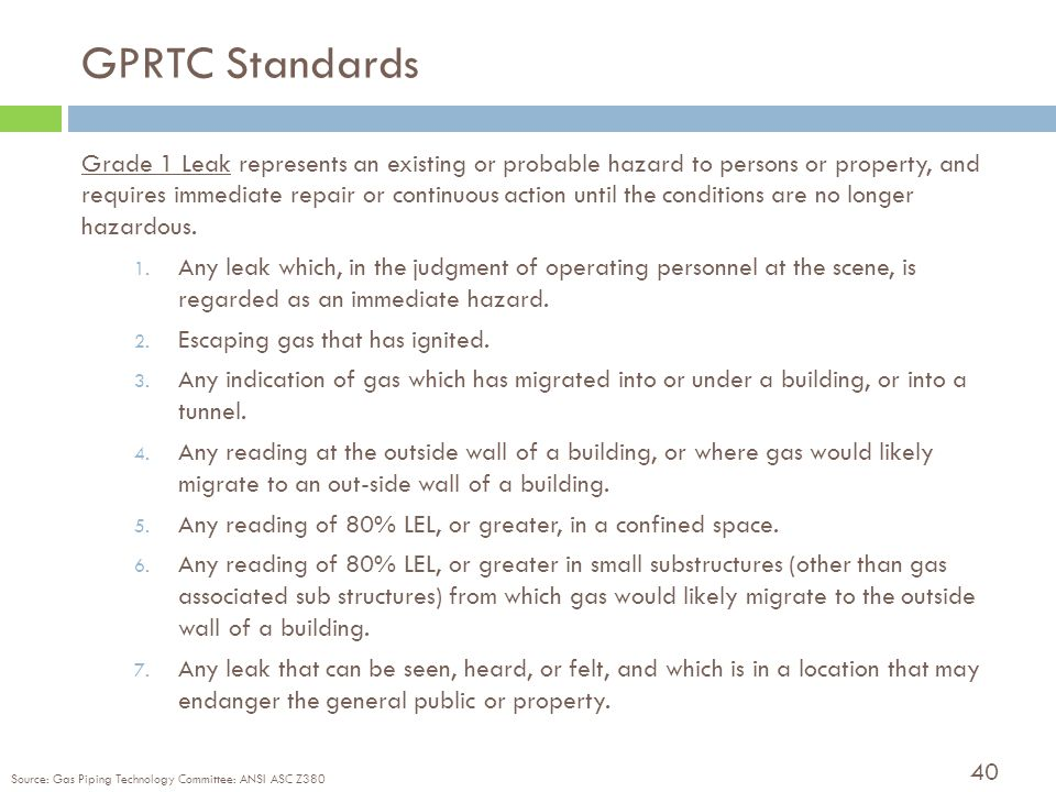 40 GPRTC Standards Grade 1 Leak represents an existing or probable hazard to persons or property, and requires immediate repair or continuous action until the conditions are no longer hazardous.