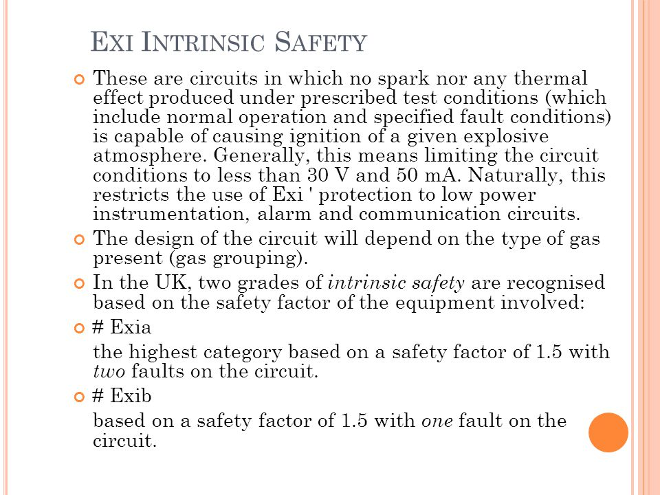E XI I NTRINSIC S AFETY These are circuits in which no spark nor any thermal effect produced under prescribed test conditions (which include normal operation and specified fault conditions) is capable of causing igni­tion of a given explosive atmosphere.