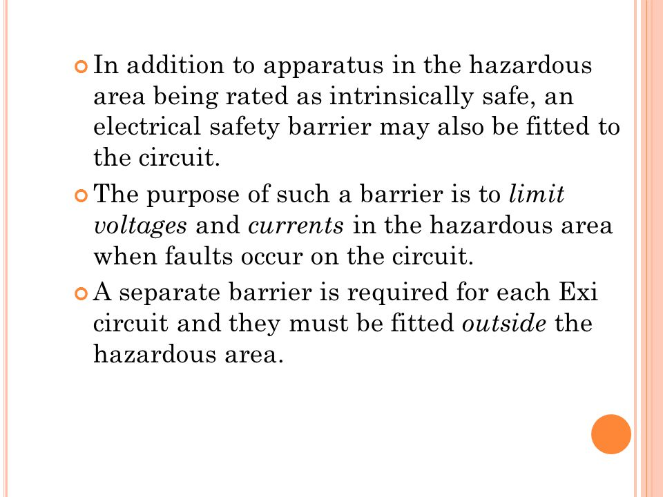 In addition to apparatus in the hazardous area being rated as intrinsically safe, an electrical safety barrier may also be fitted to the circuit.