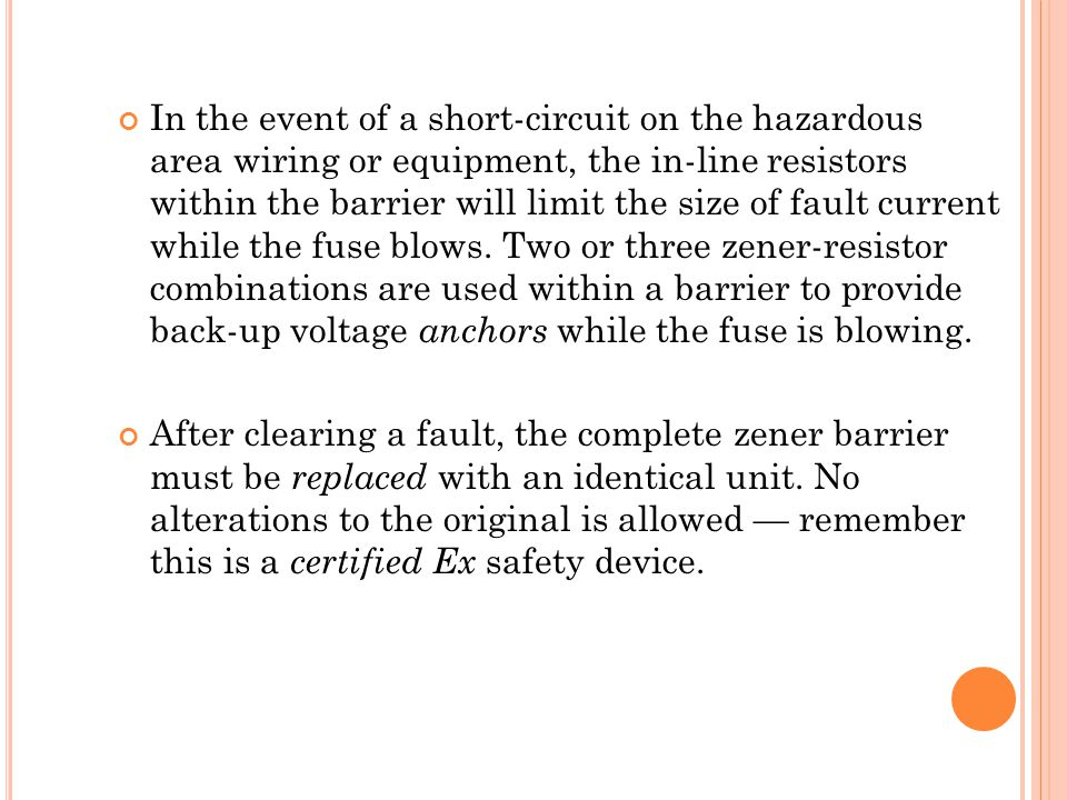 In the event of a short-circuit on the hazardous area wiring or equipment, the in-line resistors within the barrier will limit the size of fault current while the fuse blows.