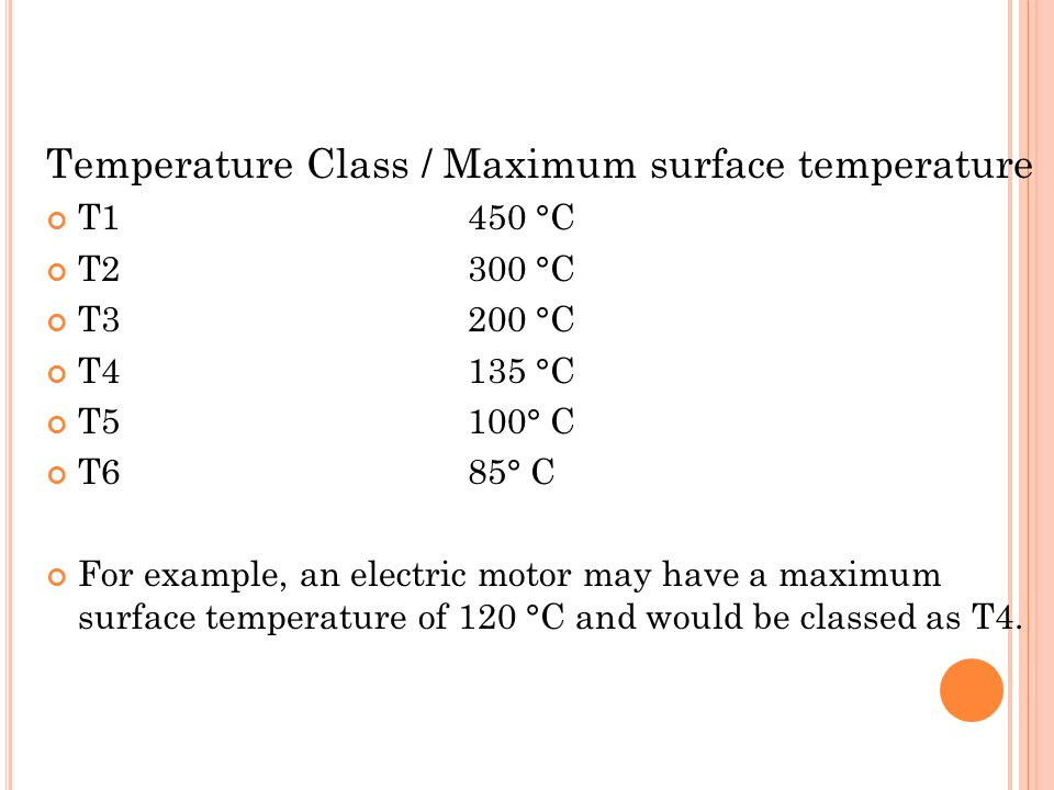 Temperature Class / Maximum surface temperature T1450 °C T2300 °C T3200 °C T4135 °C T5100° C T685° C For example, an electric motor may have a maximum surface temperature of 120 °C and would be classed as T4.