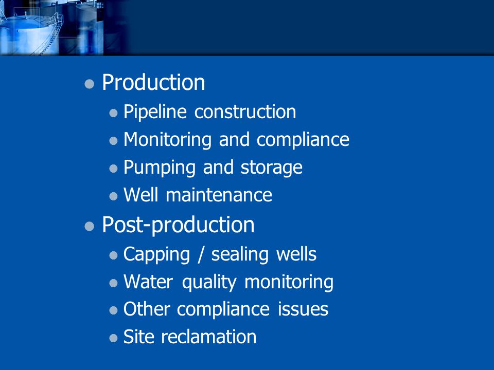 Production Pipeline construction Monitoring and compliance Pumping and storage Well maintenance Post-production Capping / sealing wells Water quality