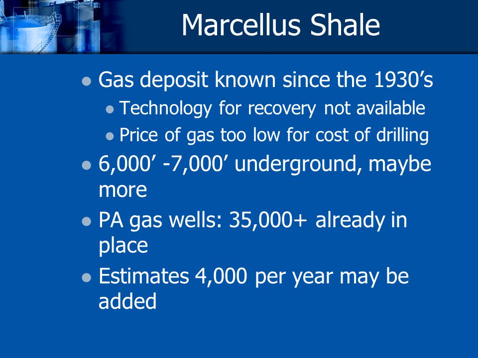 Marcellus Shale Gas deposit known since the 1930s Technology for recovery not available Price of gas too low for cost of drilling 6,000 -7,000 underground, maybe more PA gas wells: 35,000+ already in place Estimates 4,000 per year may be added