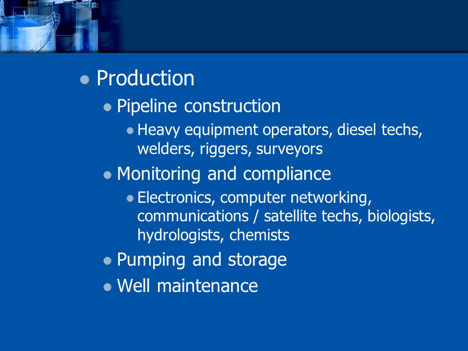 Production Pipeline construction Heavy equipment operators, diesel techs, welders, riggers, surveyors Monitoring and compliance Electronics, computer networking, communications / satellite techs, biologists, hydrologists, chemists Pumping and storage Well maintenance