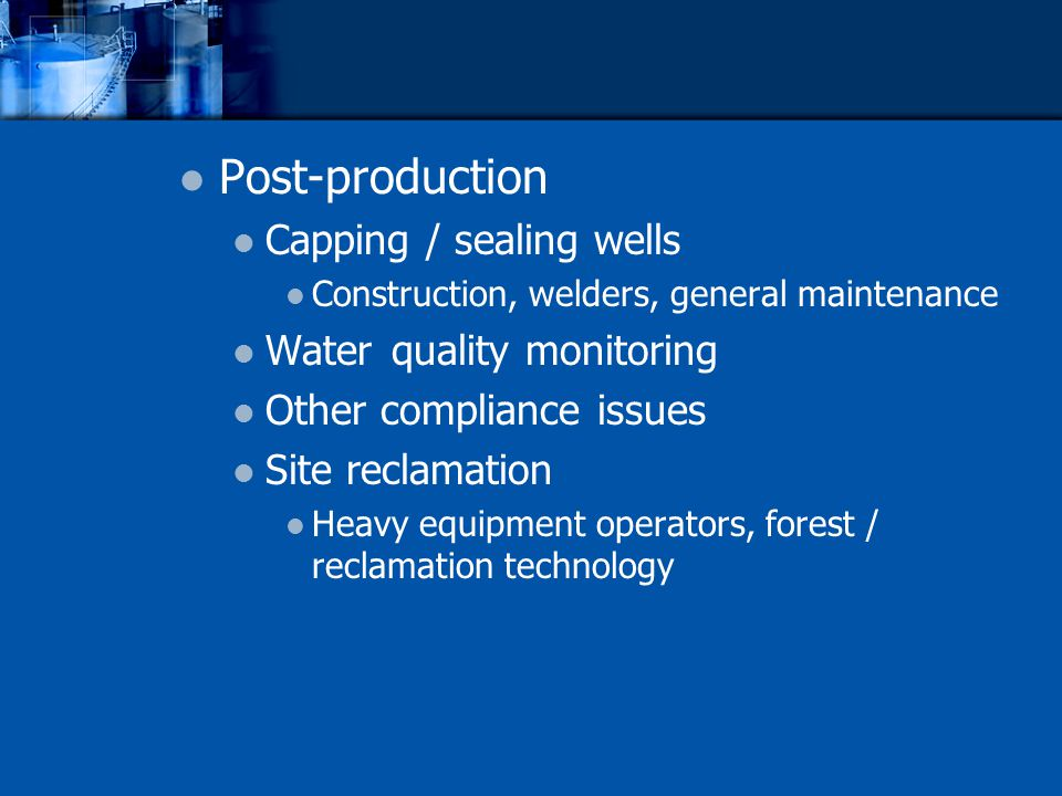 Post-production Capping / sealing wells Construction, welders, general maintenance Water quality monitoring Other compliance issues Site reclamation H