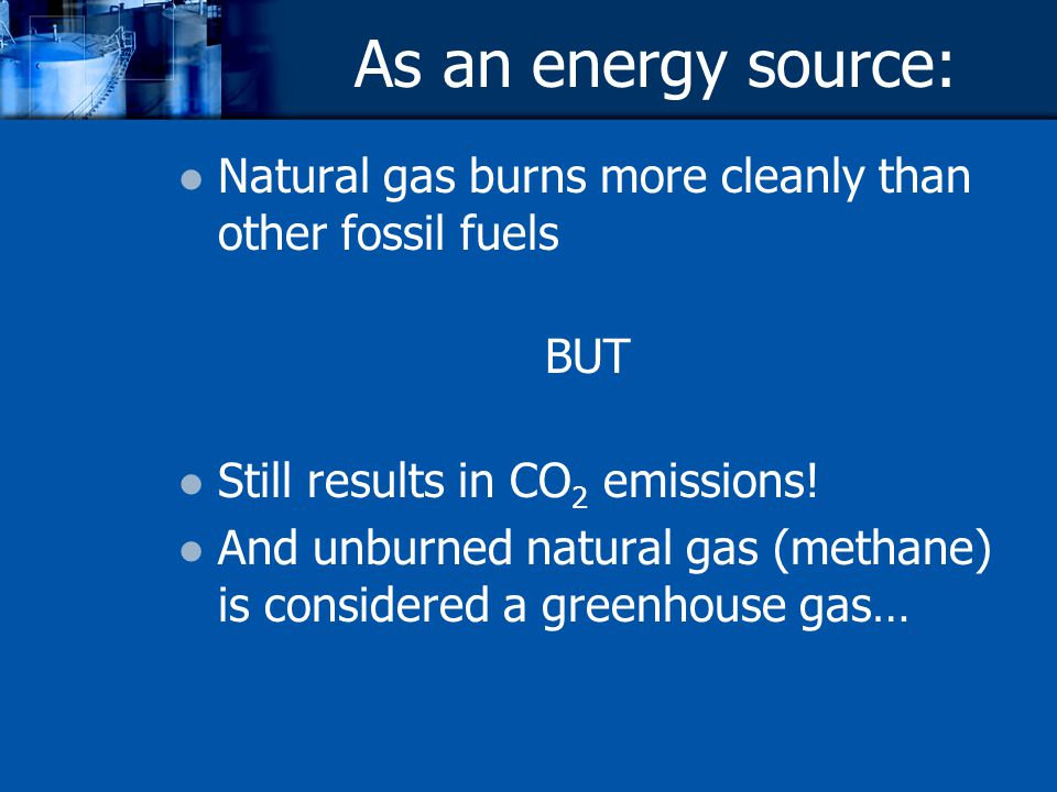 As an energy source: Natural gas burns more cleanly than other fossil fuels BUT Still results in CO 2 emissions! And unburned natural gas (methane) is