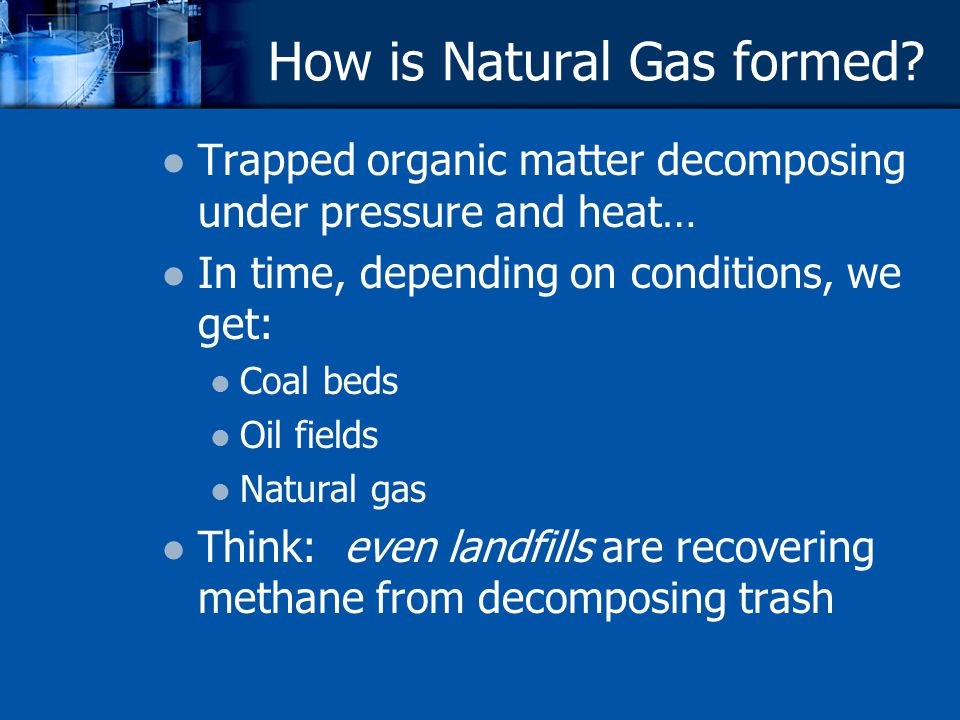 How is Natural Gas formed? Trapped organic matter decomposing under pressure and heat… In time, depending on conditions, we get: Coal beds Oil fields