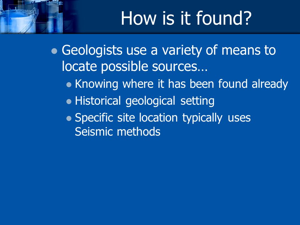 How is it found? Geologists use a variety of means to locate possible sources… Knowing where it has been found already Historical geological setting S