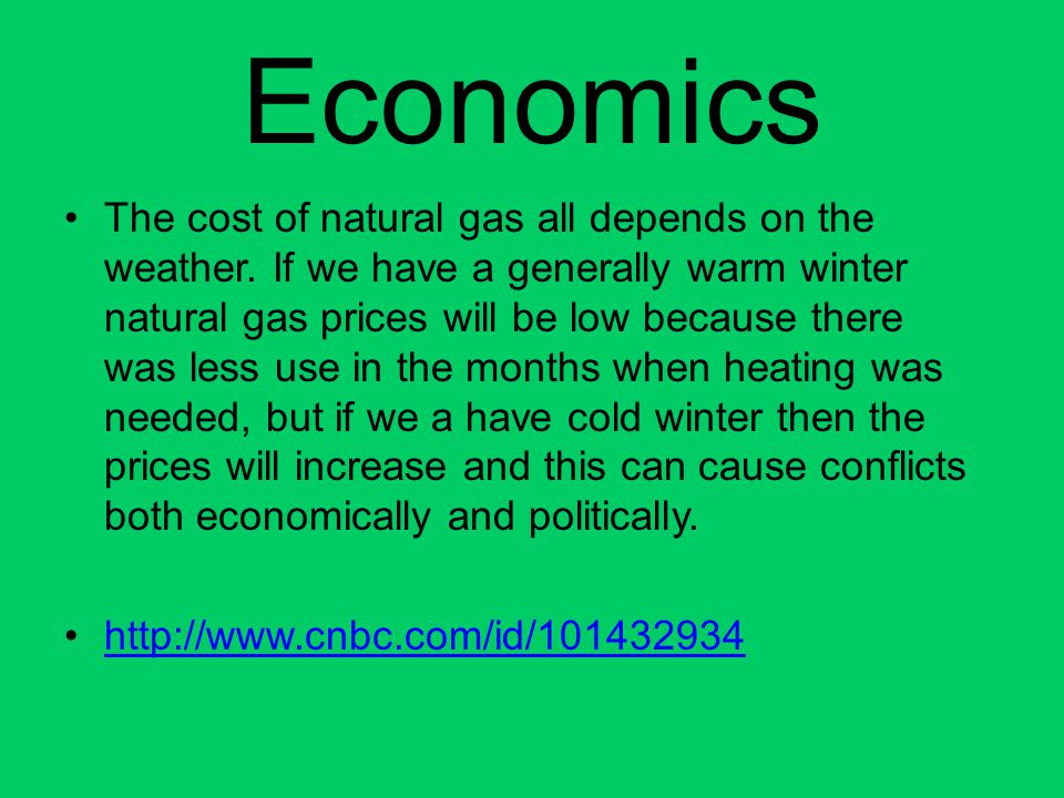 Economics The cost of natural gas all depends on the weather. If we have a generally warm winter natural gas prices will be low because there was less