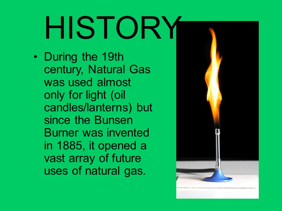 HISTORY During the 19th century, Natural Gas was used almost only for light (oil candles/lanterns) but since the Bunsen Burner was invented in 1885, i
