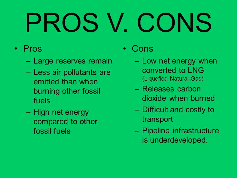 PROS V. CONS Pros –Large reserves remain –Less air pollutants are emitted than when burning other fossil fuels –High net energy compared to other foss