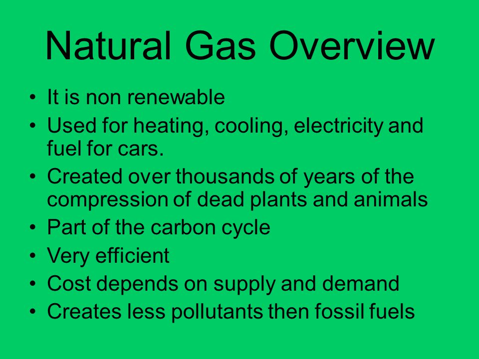 Natural Gas Overview It is non renewable Used for heating, cooling, electricity and fuel for cars. Created over thousands of years of the compression
