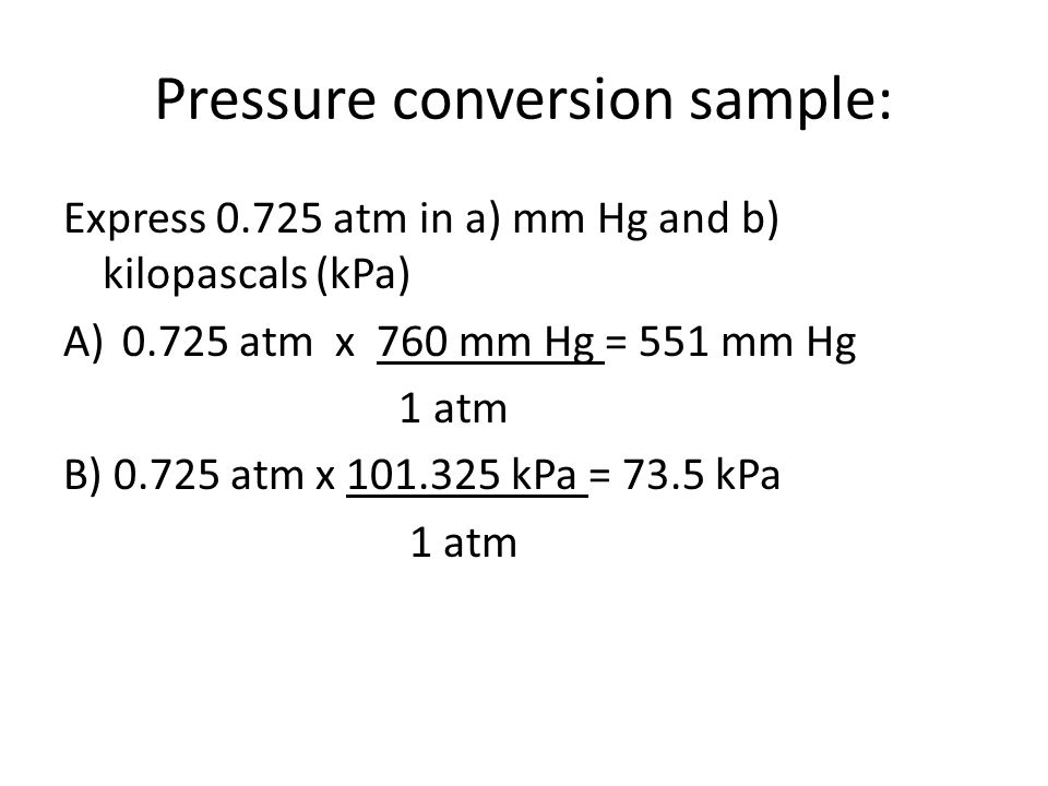 Pressure conversion sample: Express atm in a) mm Hg and b) kilopascals (kPa) A)0.725 atm x 760 mm Hg = 551 mm Hg 1 atm B) atm x kPa = 73.5 kPa 1 atm
