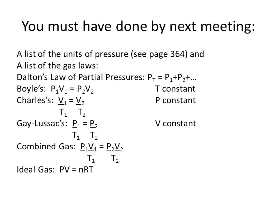 You must have done by next meeting: A list of the units of pressure (see page 364) and A list of the gas laws: Daltons Law of Partial Pressures: P T = P 1 +P 2 +… Boyles: P 1 V 1 = P 2 V 2 T constant Charless: V 1 = V 2 P constant T 1 T 2 Gay-Lussacs: P 1 = P 2 V constant T 1 T 2 Combined Gas: P 1 V 1 = P 2 V 2 T 1 T 2 Ideal Gas: PV = nRT