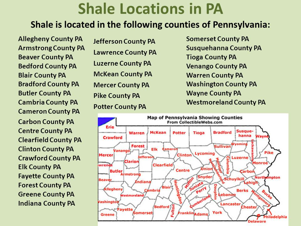 Shale Locations in PA Shale is located in the following counties of Pennsylvania: Jefferson County PA Lawrence County PA Luzerne County PA McKean County PA Mercer County PA Pike County PA Potter County PA Allegheny County PA Armstrong County PA Beaver County PA Bedford County PA Blair County PA Bradford County PA Butler County PA Cambria County PA Cameron County PA Carbon County PA Centre County PA Clearfield County PA Clinton County PA Crawford County PA Elk County PA Fayette County PA Forest County PA Greene County PA Indiana County PA Somerset County PA Susquehanna County PA Tioga County PA Venango County PA Warren County PA Washington County PA Wayne County PA Westmoreland County PA