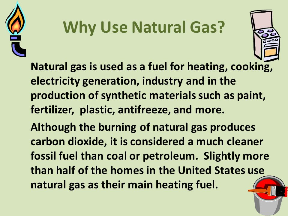 Why Use Natural Gas? Natural gas is used as a fuel for heating, cooking, electricity generation, industry and in the production of synthetic materials