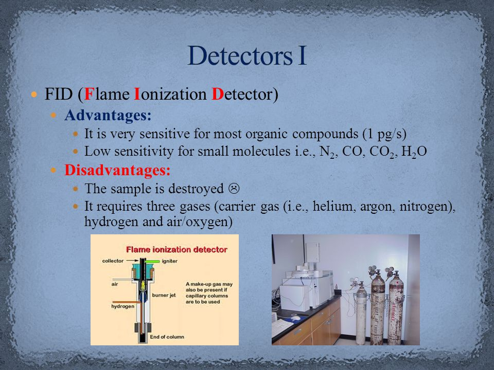 FID (Flame Ionization Detector) Advantages: It is very sensitive for most organic compounds (1 pg/s) Low sensitivity for small molecules i.e., N 2, CO