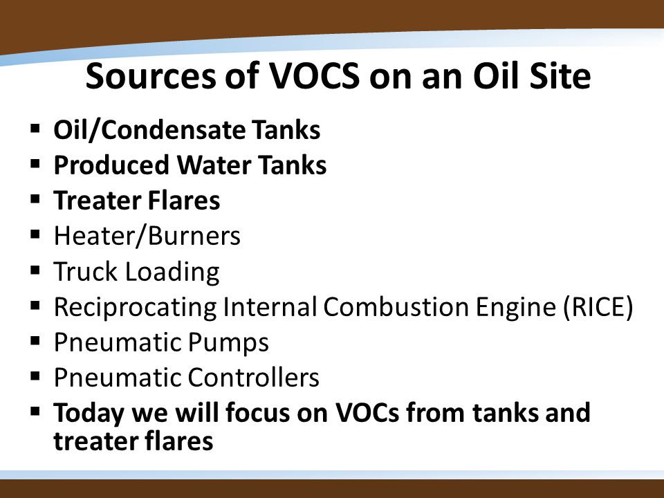 Sources of VOCS on an Oil Site Oil/Condensate Tanks Produced Water Tanks Treater Flares Heater/Burners Truck Loading Reciprocating Internal Combustion