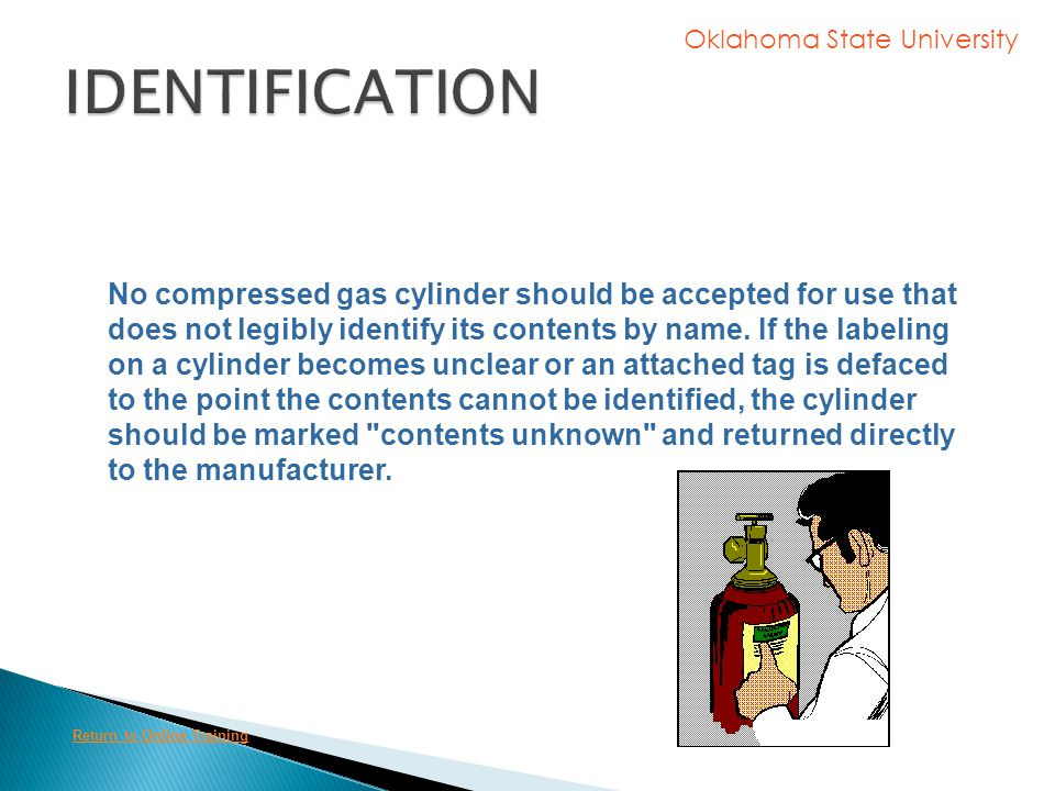 Oklahoma State University The contents of any compressed gas cylinder must be clearly identified. Such identification should be stenciled or stamped o