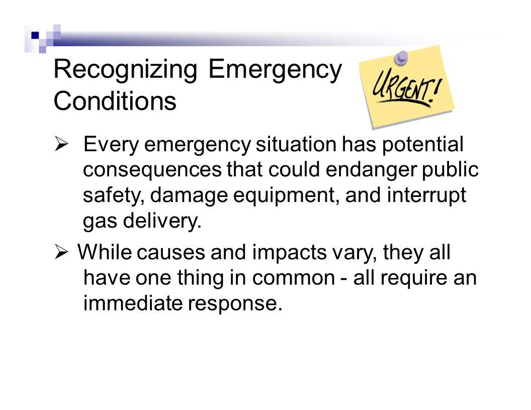 Recognizing Emergency Conditions Every emergency situation has potential consequences that could endanger public safety, damage equipment, and interrupt gas delivery.