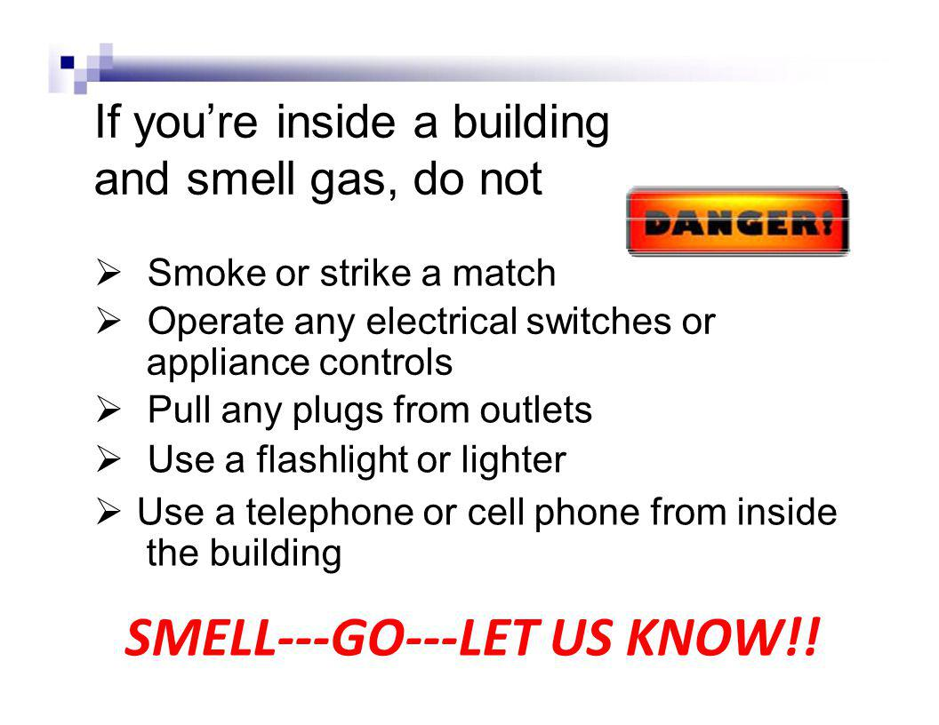 If youre inside a building and smell gas, do not Smoke or strike a match Operate any electrical switches or appliance controls Pull any plugs from outlets Use a flashlight or lighter Use a telephone or cell phone from inside the building SMELL---GO---LET US KNOW!!
