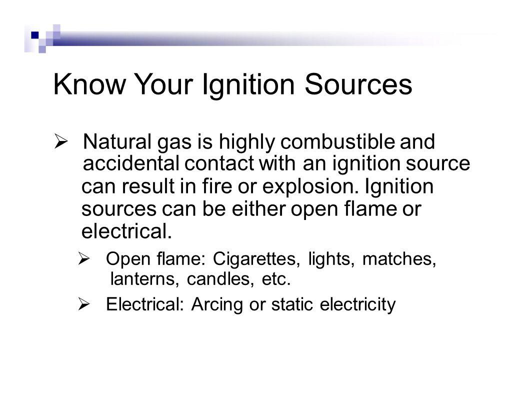 Know Your Ignition Sources Natural gas is highly combustible and accidental contact with an ignition source can result in fire or explosion.