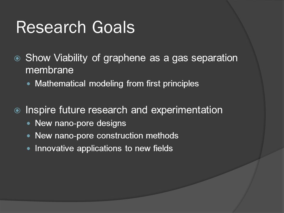 Research Goals Show Viability of graphene as a gas separation membrane Mathematical modeling from first principles Inspire future research and experim