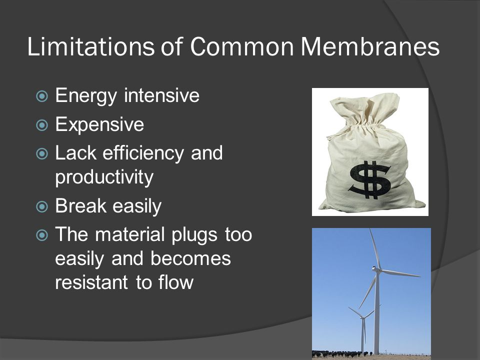 Limitations of Common Membranes Energy intensive Expensive Lack efficiency and productivity Break easily The material plugs too easily and becomes res