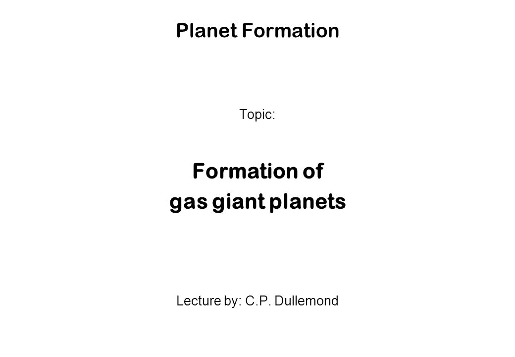 Planet Formation Topic: Formation of gas giant planets Lecture by: C.P. Dullemond
