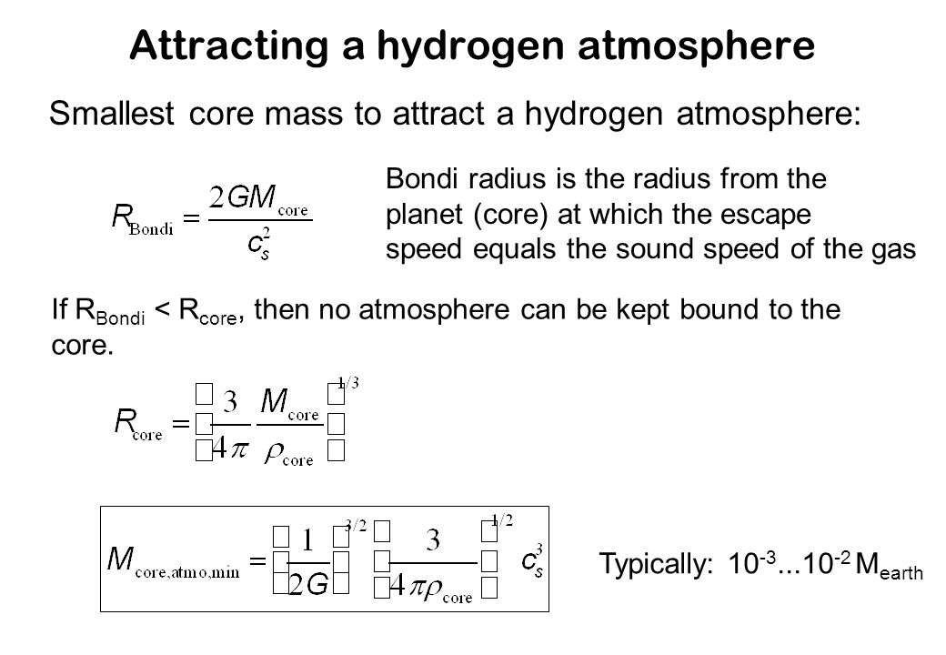 Attracting a hydrogen atmosphere Smallest core mass to attract a hydrogen atmosphere: Bondi radius is the radius from the planet (core) at which the escape speed equals the sound speed of the gas If R Bondi < R core, then no atmosphere can be kept bound to the core.